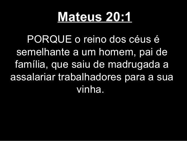 Mateus 20:1   PORQUE o reino dos céus é semelhante a um homem, pai de família, que saiu de madrugada aassalariar trabalhad...