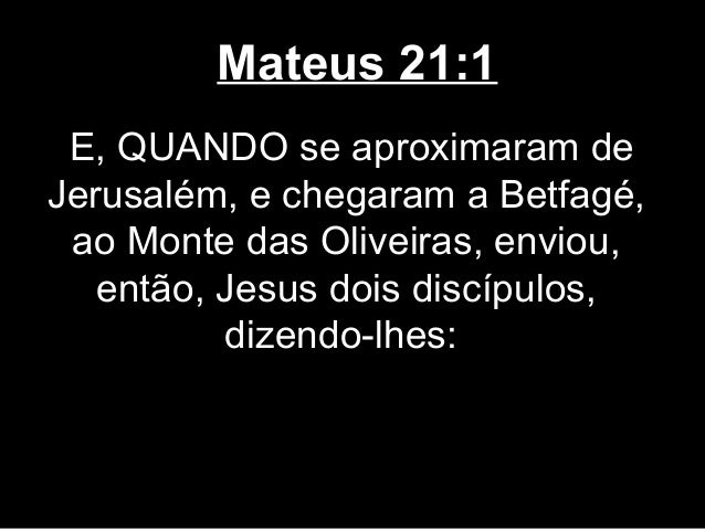 Mateus 21:1 E, QUANDO se aproximaram deJerusalém, e chegaram a Betfagé, ao Monte das Oliveiras, enviou,   então, Jesus doi...