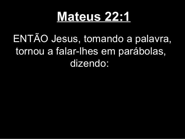 Mateus 22:1ENTÃO Jesus, tomando a palavra,tornou a falar-lhes em parábolas,             dizendo: