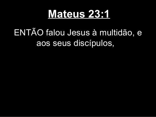 Mateus 23:1ENTÃO falou Jesus à multidão, e    aos seus discípulos,