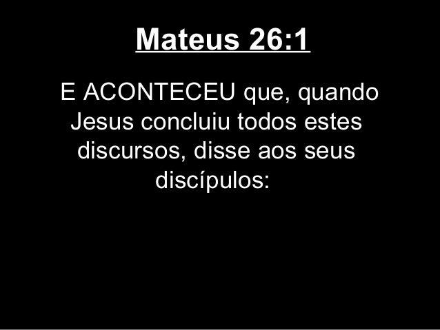 Mateus 26:1E ACONTECEU que, quando Jesus concluiu todos estes  discursos, disse aos seus         discípulos: