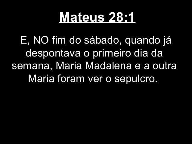Mateus 28:1 E, NO fim do sábado, quando já  despontava o primeiro dia dasemana, Maria Madalena e a outra   Maria foram ver...