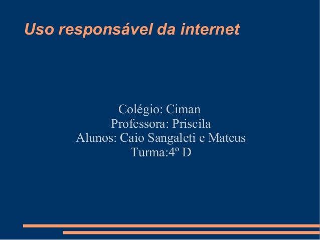 Uso responsável da internet Colégio: Ciman Professora: Priscila Alunos: Caio Sangaleti e Mateus Turma:4º D