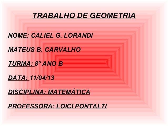 TRABALHO DE GEOMETRIANOME: CALIEL G. LORANDiMATEUS B. CARVALHOTURMA: 8º ANO BDATA: 11/04/13DISCIPLINA: MATEMÁTICAPROFESSOR...