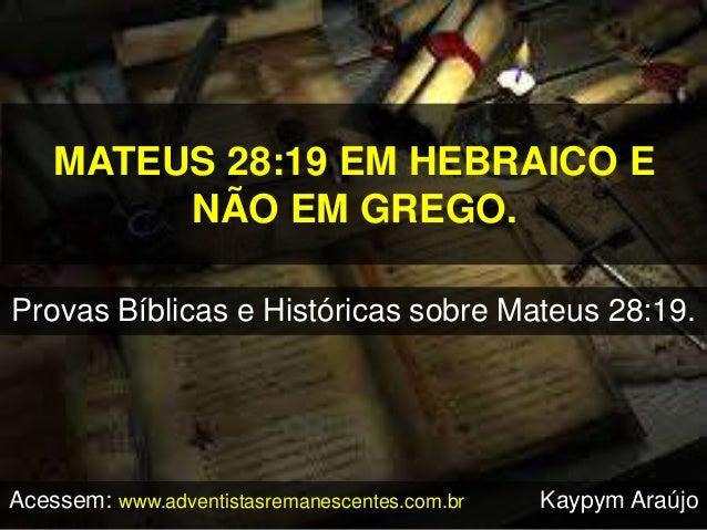MATEUS 28:19 EM HEBRAICO E NÃO EM GREGO. Provas Bíblicas e Históricas sobre Mateus 28:19. Acessem: www.adventistasremanesc...