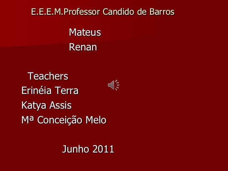E.E.E.M.Professor Candido de Barros<br />                     Mateus <br />                     Renan<br />Teachers<br />E...