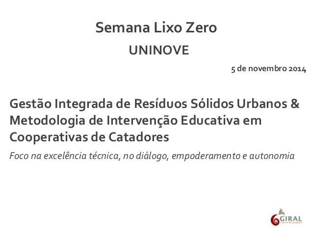 Semana Lixo Zero  UNINOVE  5 de novembro 2014  Gestão Integrada de Resíduos Sólidos Urbanos &  Metodologia de Intervenção ...
