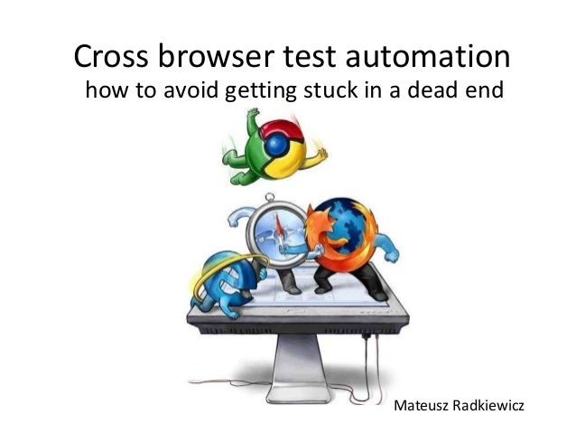 Cross browser test automation how to avoid getting stuck in a dead end Mateusz Radkiewicz