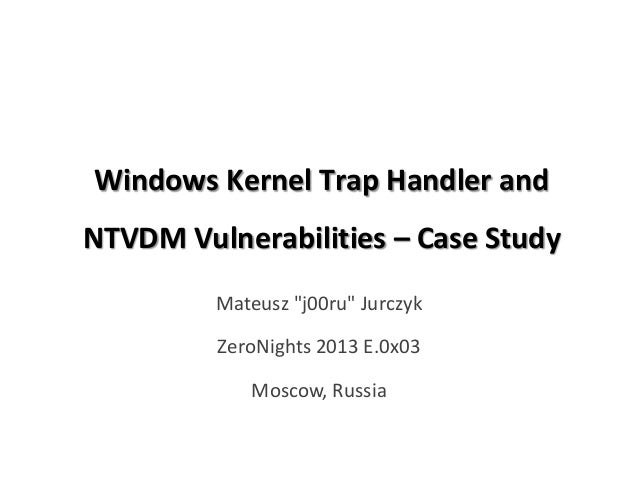 "Windows Kernel Trap Handler and NTVDM Vulnerabilities – Case Study Mateusz ""j00ru"" Jurczyk ZeroNights 2013 E.0x03 Moscow, ..."
