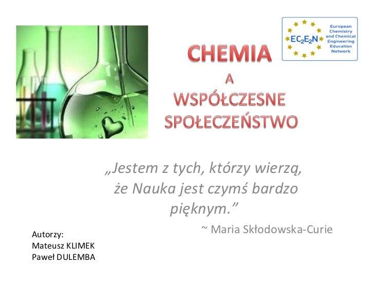 """"""" Jestem z tych, którzy wierzą,  że Nauka jest czymś bardzo pięknym.""""  ~ Maria Skłodowska-Curie Autorzy:  Mateusz KLIMEK P..."""