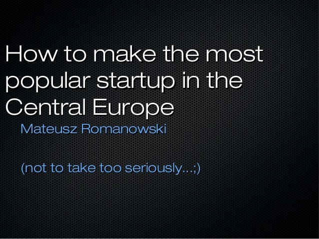 How to make the mostHow to make the most popular startup in thepopular startup in the Central EuropeCentral Europe Mateusz...