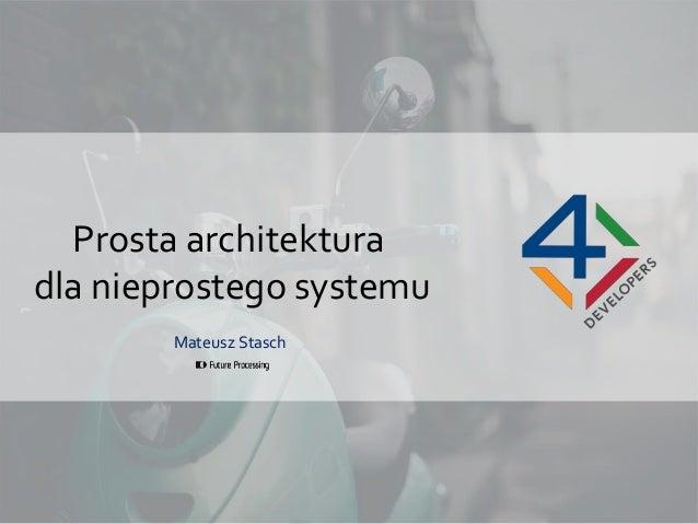 Prosta architektura dla nieprostego systemu Mateusz Stasch