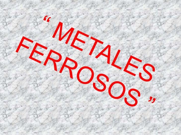 Se denominan metales ferrosos oférricos a aquellos que contienenhierro como elemento base; puedenllevar además pequeñaspro...