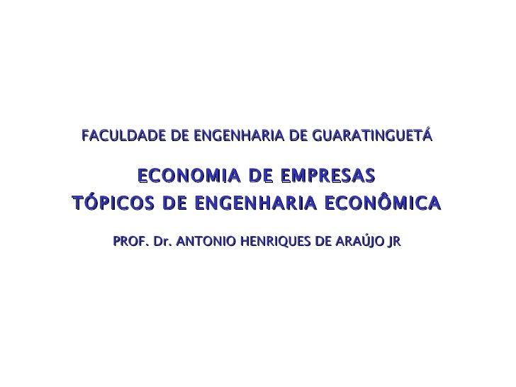 FACULDADE DE ENGENHARIA DE GUARATINGUETÁ ECONOMIA DE EMPRESAS TÓPICOS DE ENGENHARIA ECONÔMICA PROF.  Dr.  ANTONIO HENRIQUE...
