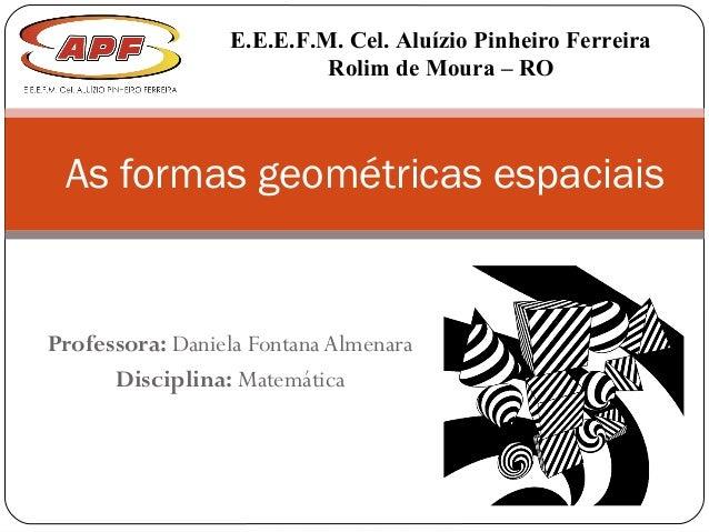 Professora: Daniela Fontana Almenara Disciplina: Matemática As formas geométricas espaciais E.E.E.F.M. Cel. Aluízio Pinhei...