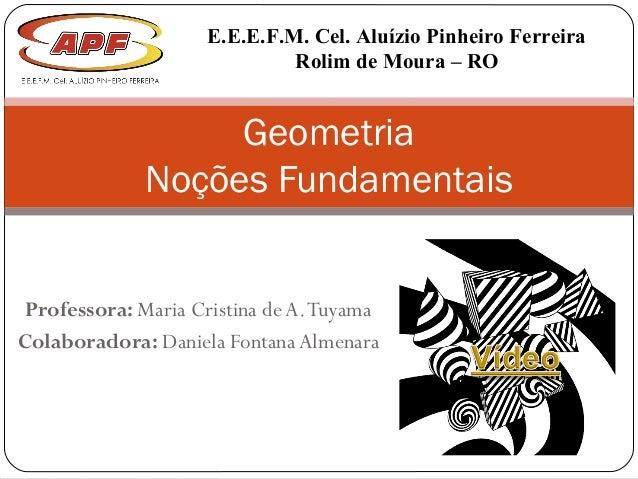 Professora: Maria Cristina de A.Tuyama Colaboradora: Daniela Fontana Almenara Geometria Noções Fundamentais E.E.E.F.M. Cel...