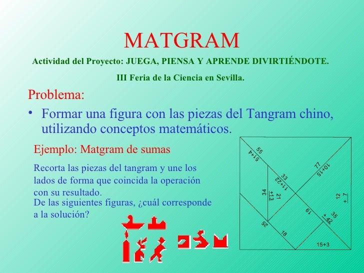 MATGRAM <ul><li>Problema: </li></ul><ul><li>Formar una figura con las piezas del Tangram chino, utilizando conceptos matem...