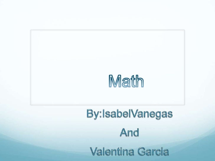 Math<br />By:IsabelVanegas<br />And <br />Valentina Garcia<br />