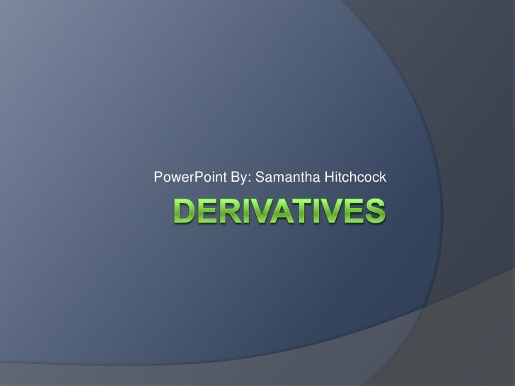 Derivatives<br />PowerPoint By: Samantha Hitchcock<br />