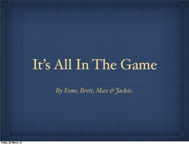 It's All In The Game                          By Esme, Brett, Max & JackieFriday, 22 March, 13