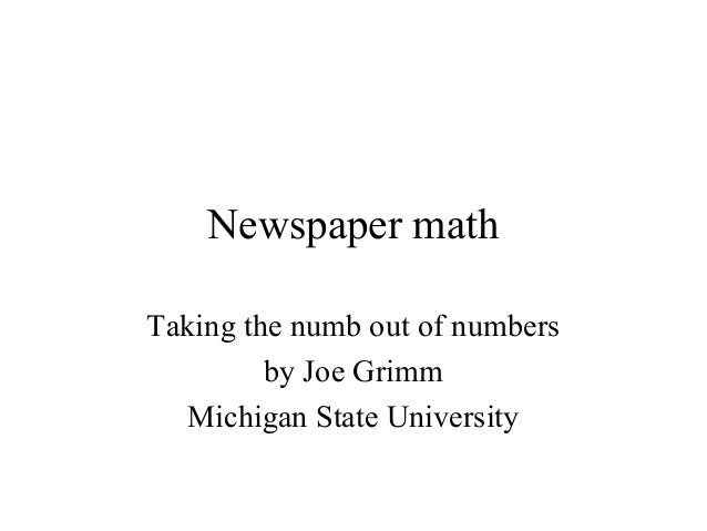 Newspaper math Taking the numb out of numbers by Joe Grimm Michigan State University