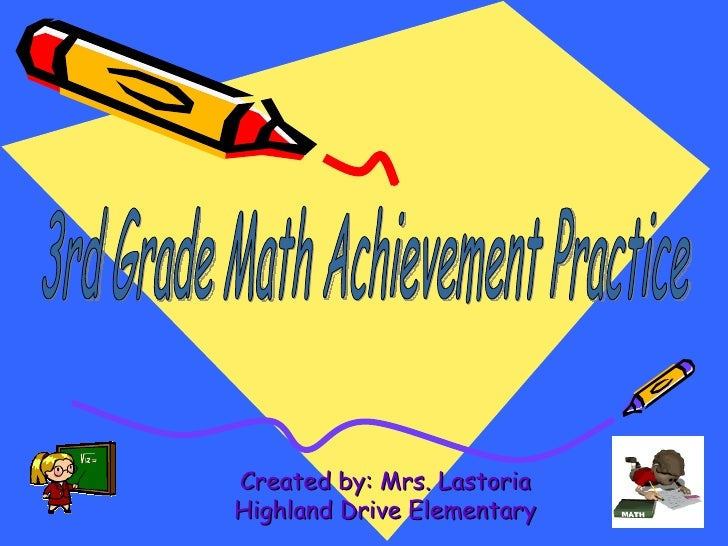 Created by: Mrs. Lastoria Highland Drive Elementary 3rd Grade Math Achievement Practice