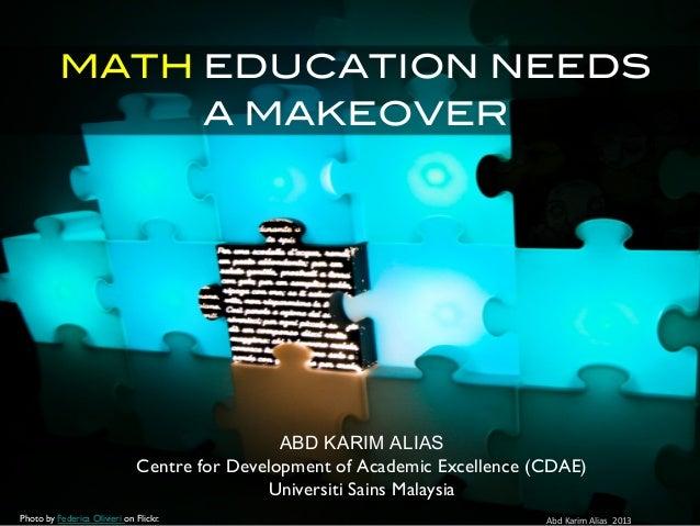 MATH EDUCATION NEEDS A MAKEOVER! ABD KARIM ALIAS Centre for Development of Academic Excellence (CDAE) Universiti Sains Mal...
