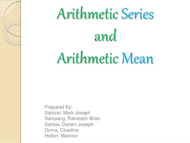 Arithmetic Series and Arithmetic Mean Prepared By: Salazar, Mark Joseph Sampang, Randolph Brian Santos, Darwin Joseph Doma...