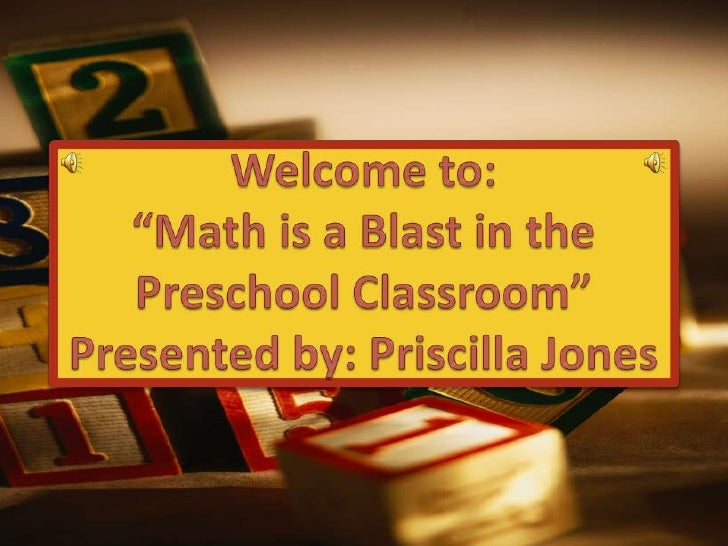 "Welcome to:""Math is a Blast in the Preschool Classroom""Presented by: Priscilla Jones<br />"