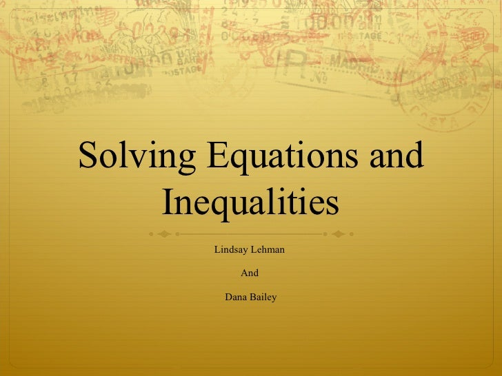 Solving Equations and Inequalities Lindsay Lehman  And  Dana Bailey
