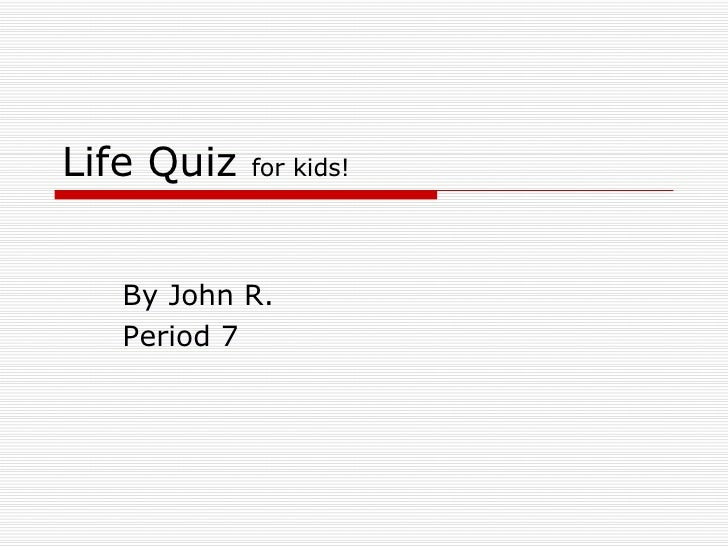 Life Quiz  for kids! By John R.  Period 7