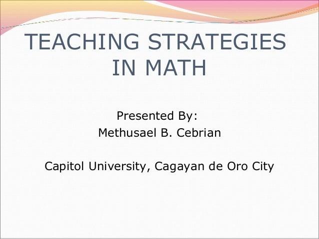 TEACHING STRATEGIES IN MATH Presented By: Methusael B. Cebrian Capitol University, Cagayan de Oro City