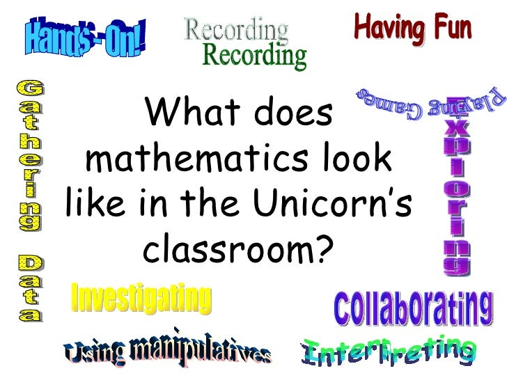 What does mathematics look like in the Unicorn's classroom? Hands - On! Collaborating Investigating Exploring Recording Ga...