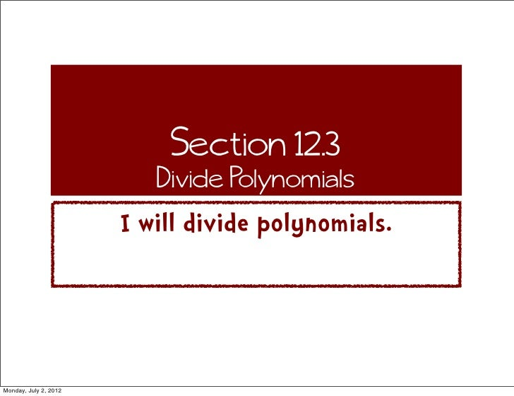 Section 12.3                          Divide Polynomials                       I will divide polynomials.Monday, July 2, 2...