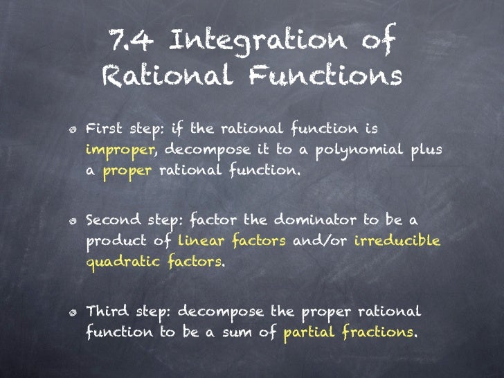 7.4 Integration of Rational FunctionsFirst step: if the rational function isimproper, decompose it to a polynomial plusa p...