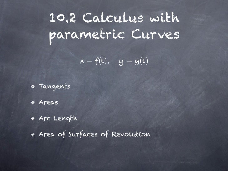 10.2 Calculus with  parametric Curves             = ( ),    = ()TangentsAreasArc LengthArea of Surfaces of Revolution