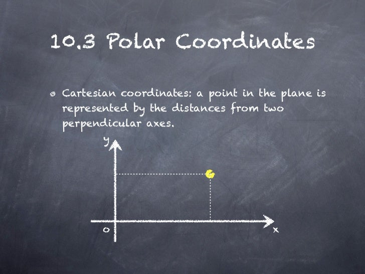 10.3 Polar Coordinates Cartesian coordinates: a point in the plane is represented by the distances from two perpendicular ...