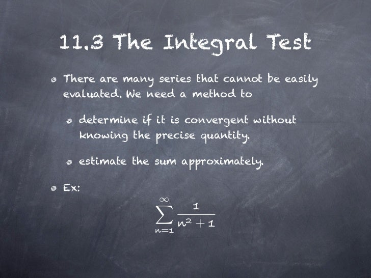 11.3 The Integral TestThere are many series that cannot be easilyevaluated. We need a method to  determine if it is conver...