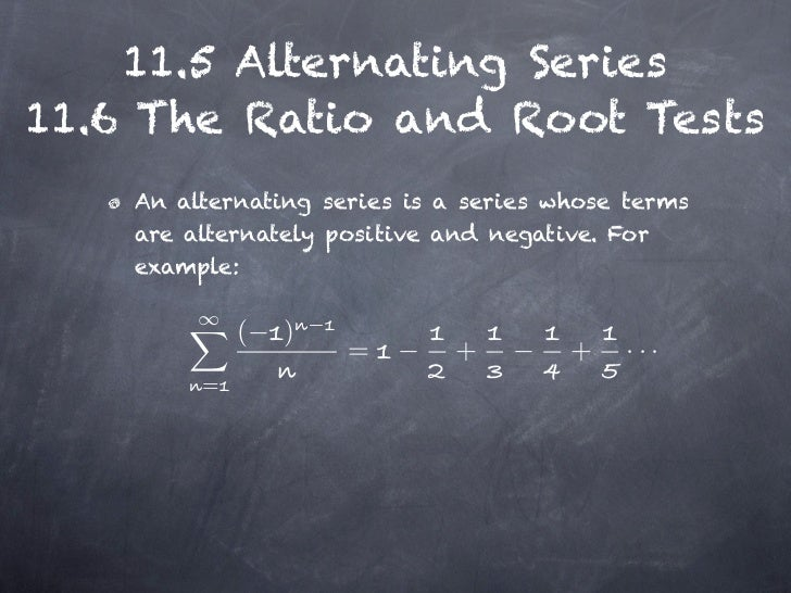11.5 Alternating Series11.6 The Ratio and Root Tests    An alternating series is a series whose terms    are alternately p...