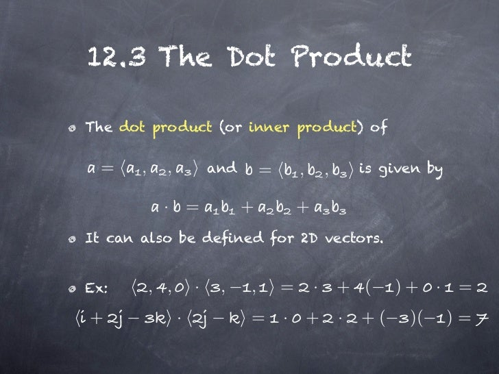 12.3 The Dot ProductThe dot product (or inner product) of  =    ,     ,           and       =       ,       ,       is giv...