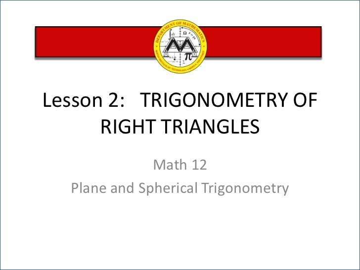 Lesson 2:   TRIGONOMETRY OF RIGHT TRIANGLES<br />Math 12 <br />Plane and Spherical Trigonometry<br />