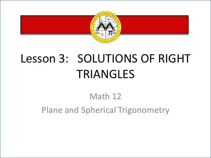 Lesson 3:   SOLUTIONS OF RIGHT TRIANGLES<br />Math 12 <br />Plane and Spherical Trigonometry<br />