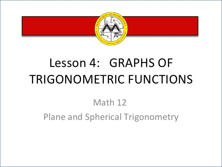 Lesson 4:  GRAPHS OF TRIGONOMETRIC FUNCTIONS Math 12  Plane and Spherical Trigonometry
