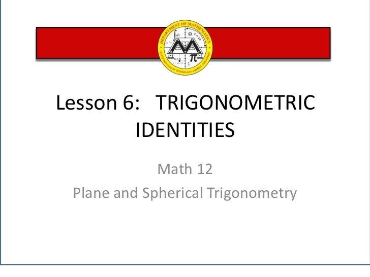 Lesson 6:   TRIGONOMETRIC IDENTITIES<br />Math 12 <br />Plane and Spherical Trigonometry<br />