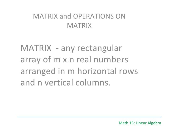 Math 15: Linear Algebra MATRIX and OPERATIONS ON MATRIX MATRIX  - any rectangular array of m x n real numbers arranged in ...