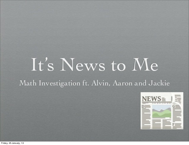 It's News to Me                 Math Investigation ft. Alvin, Aaron and JackieFriday, 25 January, 13