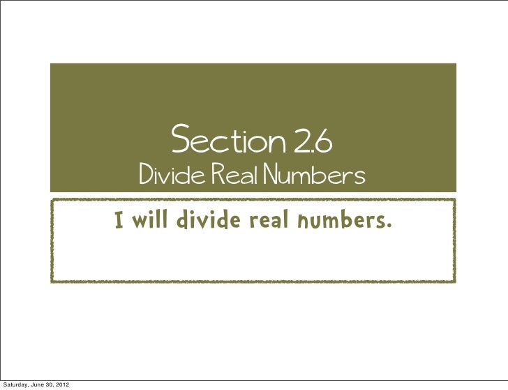 Section 2.6                            Divide Real Numbers                          I will divide real numbers.Saturday, J...