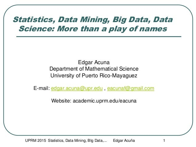 UPRM 2015 Statistics, Data Mining, BIg Data,... Edgar Acuña 1 Statistics, Data Mining, Big Data, Data Science: More than a...