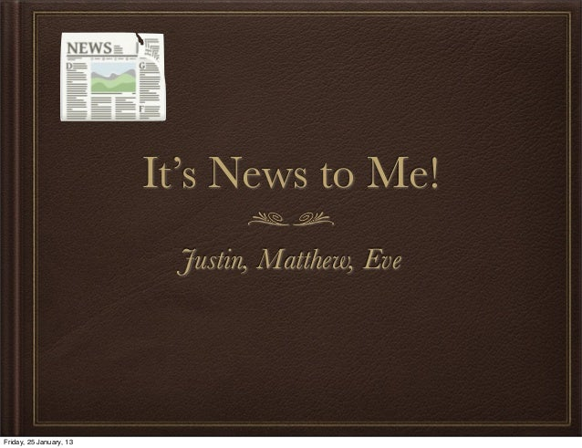 It's News to Me!                           Justin, Matthew, EveFriday, 25 January, 13