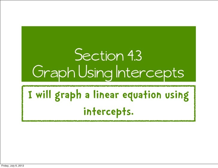 Section 4.3                        Graph Using Intercepts                       I will graph a linear equation using      ...